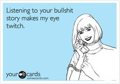 Funny Somewhat Topical Ecard: Listening to your bullshit story makes my eye twitch. Haha Funny, Funny Jokes, Lol, Funny Stuff, Sarcastic Humor, Humorous Quotes, Sarcasm, Eye Jokes, Eye Twitching