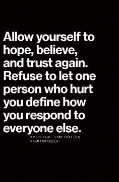 Allow yourself to hope, believe, and trust again. Refuse to let one person who hurt you define how you respond to everyone else.
