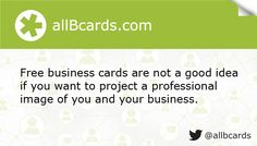 Free business cards are not a good idea if you want to project a professional image of you and your business. www.allBcards.com