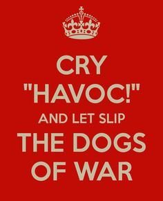 """Cry Havoc! And let slip the dogs of war!"" {Antony, Act 3 of The Tragedy of Julius Caesar by Shakespeare}"