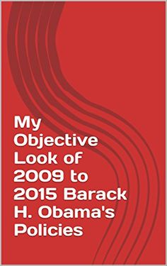 My Objective Look of 2009 to 2015 Barack H. Obama's Policies (English Edition)