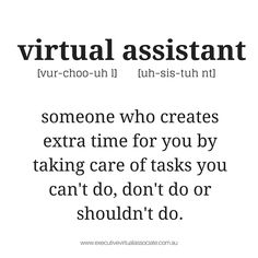 The Definition of A Virtual Assistant; someone who creates extra time for you by taking care of the tasks you don't do, can't do or shouldn't do.