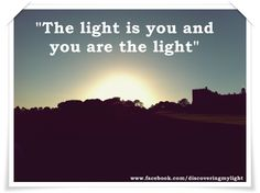 The light is you and your are the light