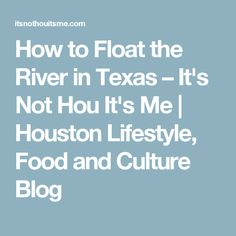 How to Float the River in Texas – It's Not Hou It's Me | Houston Lifestyle, Food and Culture Blog
