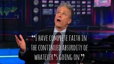 """""""I have complete faith in the continued absurdity of whatever's going on."""" -Jon Stewart"""