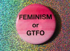Feminism or GTFO Pinback Button / Compact Mirror / Bottle Opener