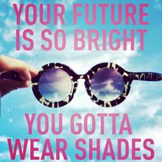 1000+ images about My Future's So Bright, I Gotta Wear Shades on ...