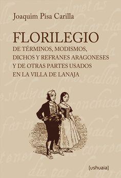 """""""Florilegio de términos, modismos, dichos y refranes aragoneses y de otras partes usados"""