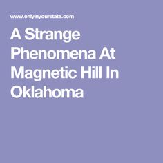 A Strange Phenomena At Magnetic Hill In Oklahoma