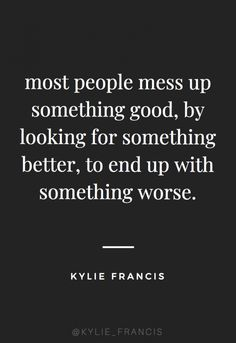 most people mess up something good, by looking for something better, to end up with something worse Kylie francis quotes best quotes to live by for life and relationships breakup quotes for teens thank u next quotes Love Quotes Funny, New Quotes, Wisdom Quotes, True Quotes, Words Quotes, Quotes To Live By, Inspirational Quotes, Messed Up Quotes, Qoutes