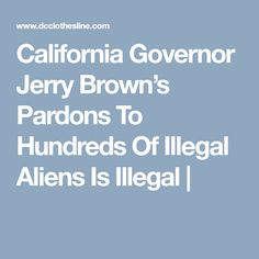 California Governor Jerry Brown's Pardons To Hundreds Of Illegal Aliens Is Illegal |