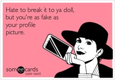 Free, News Ecard: Hate to break it to ya doll, but you're as fake as your profile picture.