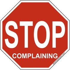 STOP complaining. A great sign for navigating the roads of life. See other great signs at Lifesroadsigns.com.