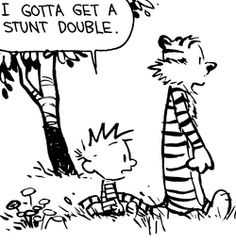"Calvin and Hobbes QUOTE OF THE DAY (DA): ""I gotta get a stunt double."" -- Calvin/Bill Watterson"