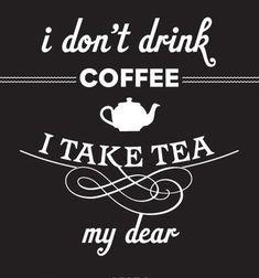 I take tea, my dear