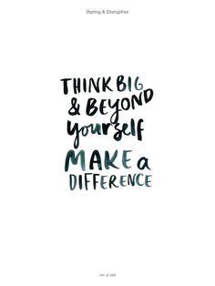Think big and beyond yourself...via Daring and Disruptive
