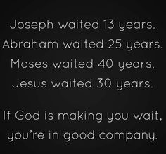 Joseph    Waited 13 Years. Abraham Waited 25 Years. Moses     Waited 40 Years. Jesus      Waited 30 Years. If GOD Is Making You Wait, You're In Good Company!!!