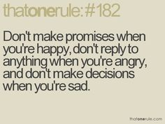don't make promises when you're happy, don't reply to anything when you're angry, and don't make decisions when you're sad