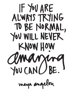 """If you are always trying to be normal, you will never know how amazing you can be."""