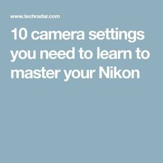 10 camera settings you need to learn to master your Nikon - Nikon - Trending Nikon for sales. - 10 camera settings you need to learn to master your Nikon