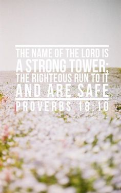 """""""The name of the Lord is a strong tower; the righteous run to it and are safe."""" - Proverbs 18:10 