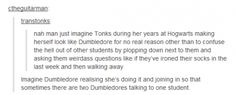Tonks and Dumbledore....Brilliant! Haha, because they both totally would! #harrypotter