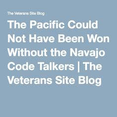 The Pacific Could Not Have Been Won Without the Navajo Code Talkers   The Veterans Site Blog Navajo Language, Language Arts, Veterans Site, Code Talker, Marines, Wwii, Coding, Blog, Army