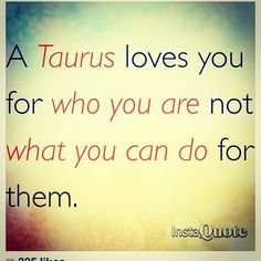 Taurus loves you for who you are, I have always been the giver, I like to do things for people who don't have anything for me. No expectations.