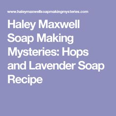 Haley Maxwell Soap Making Mysteries: Hops and Lavender Soap Recipe