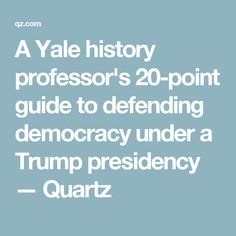 A Yale history professor's 20-point guide to defending democracy under a Trump presidency — Quartz