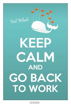 Keep calm and go back to work. I miss my friends at work!! Cant wait to come back