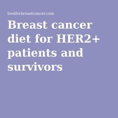 Breast cancer diet for HER2+ patients and survivors
