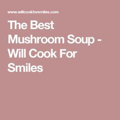 The Best Mushroom Soup - Will Cook For Smiles