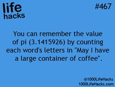 "You can remember the value of Pi by counting each word's letter in ""May I have a large container of coffee."""