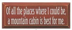 Of All The Places Where I Could Be, A Mountain Cabin Is Best For Me Wood Sign