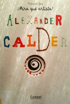 ¡Mira que artista! Alexander Calder de Patricia Geis. Ed. Combel. Un libro didáctico y muy entretenido para descubrir la obra de Calder.