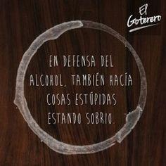 En defensa del alcohol, también hacía cosas estúpidas estando sobrio.  El Goterero