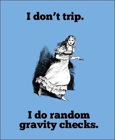 I never trip.  Hey Family, the next time you see me trip remember,  I am just doing Gravity Checks!!!!!!!!!!!!