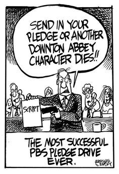 Downton Abbey: Send in your pledge or another Downton Abbey character dies!! The most successful PBS Pledge Drive ever.