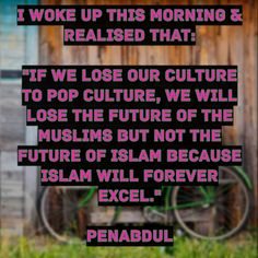 "I woke up this morning & realised that: ""If we lose our culture to pop culture, we will lose the future of the Muslims but not the future of Islam because Islam will forever excel. Woke Up This Morning, Wake Me Up, Pop Culture, Islam, Future, Future Tense"