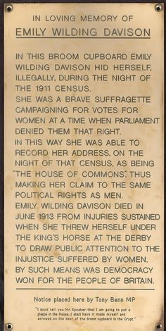 "c. 1991: Tony Benn's plaque to Emily Wilding Davison, placed in the Chapel of St Mary Undercroft (Houses of Parliament). Benn said in 2001: ""I have put up several plaques—illegally, without permission; I screwed them up myself. One was in the broom cupboard to commemorate Emily Wilding Davison... If one walks around this place, one sees statues of people, not one of whom believed in democracy, votes for women or anything else..."""