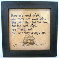 """""""There are good ships, and there are wood ships, the ships that sail the sea. But the best ships are friendships, and may they always be."""""""