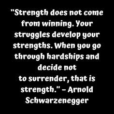 """""""Strength does not come from winning. Your struggles develop your strengths. When you go through hardships and decide not to surrender that is strength."""" – Arnold Schwarzenegger     #tinonyamz #butwhy"""