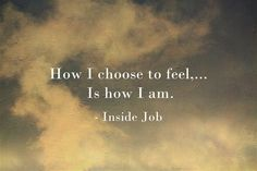 How I choose to feel…is how I am.
