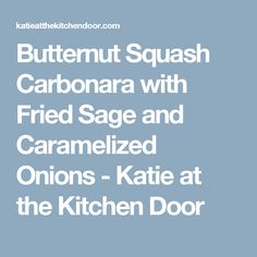 Butternut Squash Carbonara with Fried Sage and Caramelized Onions - Katie at the Kitchen Door