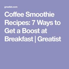 Coffee Smoothie Recipes: 7 Ways to Get a Boost at Breakfast | Greatist