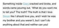 I love love love this quote from The Mortal Instruments: City of Bones. It's such an eye opening moment in the books. It's a pausing moment where you stop and appreciate or truly listen to the words in which Clary is speaking.