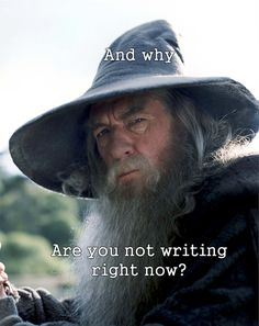 And why are you not writing right now?