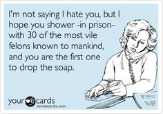 I'm not saying I hate you, but I hope you shower -in prison- with 30 of the most vile felons known to mankind, and you are the first one to drop the soap.