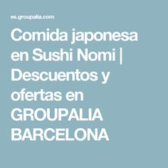 Comida japonesa en Sushi Nomi   Descuentos y ofertas en GROUPALIA BARCELONA